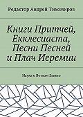 Андрей Тихомиров -Книги Притчей, Екклесиаста, Песни Песней и Плач Иеремии. Наука оВетхом Завете