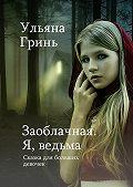 Ульяна Гринь -Заоблачная. Я, ведьма. Сказка для больших девочек