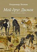 Владимир Леонов -Мой друг Дымок. Сказки и истории о собаках