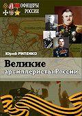 Юрий Борисович Рипенко -Великие артиллеристы России