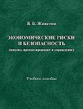 Владимир Живетин -Экономические риски и безопасность (анализ, прогнозирование и управление)