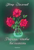 Петр Люленов -Родить, чтобы воспитать