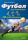 Алексей Заваров -Футбол для начинающих с 3D-иллюстрациями