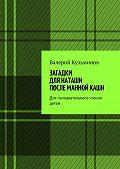Валерий Кузьминов -Загадки для Наташи после манной каши. Для познавательного чтения детей