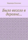 Надежда Осипова -Было весело в деревне…