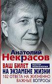 Анатолий Александрович Некрасов -Ваш билет на экзамене жизни. 102 ответа на жизненно важные вопросы