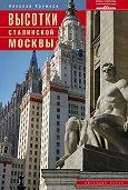 Николай Кружков - Высотки сталинской Москвы. Наследие эпохи