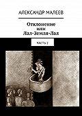 Александр Малеев -Отклонение или Лал-Земля-Лал. Часть2