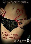Анна Валентинова -Любовь на троих не делится