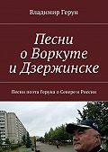 Владимир Герун -Песни оВоркуте иДзержинске. Песни поэта Геруна оСевере иРоссии