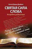 Василий (Фазиль) Ирзабеков - Святая сила слова. Не предать родной язык