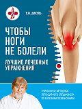 Валентин Дикуль - Чтобы ноги не болели. Лучшие лечебные упражнения