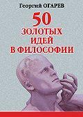 Георгий Огарёв -50 золотых идей в философии