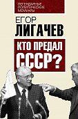 Егор Лигачев - Кто предал СССР