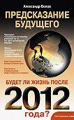 Александр Иванович Белов - Предсказание будущего. Будет ли жизнь после 2012 года?