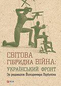 Коллектив авторов -Світова гібридна війна: український фронт