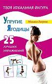 Михаил Лагутин - Упругие ягодицы. 25 лучших упражнений