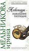 Ирина Мельникова -Александра – наказание Господне