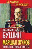 Владимир Бушин - Маршал Жуков. Против потока клеветы