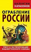 Валентин Катасонов -Ограбление России. Рэкет и экспроприации Вашингтонского обкома