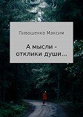 Максим Пивошенко -«А мысли – отклики души…». Сборник стихотворений