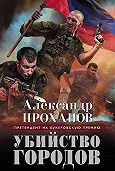 Александр Проханов -Убийство городов
