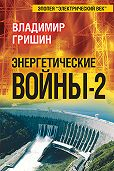 Владимир Гришин -Энергетические войны – 2