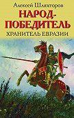Алексей Шляхторов -Народ-победитель. Хранитель Евразии