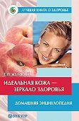 Тамара Желудова -Идеальная кожа. Как сделать мечту реальностью. Домашняя энциклопедия