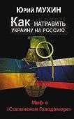 Юрий Мухин - Как натравить Украину на Россию. Миф о «Сталинском Голодоморе»