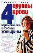 Татьяна Васильевна Гитун -4 группы крови. Беременность и здоровье женщины