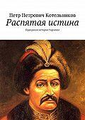 Петр Котельников -Распятая истина. Правдивая история Украины