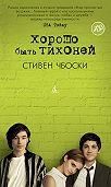 Стивен Чбоски -Хорошо быть тихоней