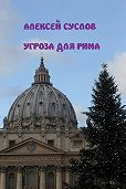 Алексей Суслов -Угроза для Рима
