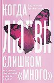 Валентина Москаленко -Когда любви «слишком много». Как стать счастливой в любви и браке