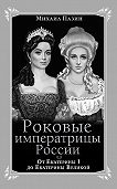Михаил Пазин -Роковые императрицы России. От Екатерины I до Екатерины Великой