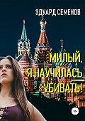 Эдуард Евгеньевич Семенов -Милый, я научилась убивать!