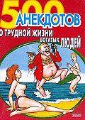 Сборник -500 анекдотов о трудной жизни богатых людей