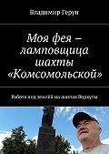 Владимир Герун -Моя фея – ламповщица шахты «Комсомольской». Работа под землёй нашахтах Воркуты