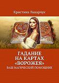 Кристина Ликарчук -Гадание на картах «Ворожея». Ваш магический помощник