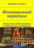 Маргарита Акулич -Инновационный маркетинг. Понятия, рынок, диффузия инноваций, трансфер технологий, инновационные кластеры, краудсорсинг и краудфандинг