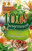 Ирина Вечерская - 100 рецептов питания для беременных. Вкусно, полезно, душевно, целебно