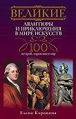 Елена Коровина -Великие авантюры и приключения в мире искусств. 100 историй, поразивших мир
