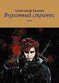 Александр Ерунов -Верховный стратег. Роман