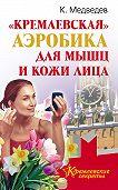 Константин Медведев -«Кремлевская» аэробика для мышц и кожи лица