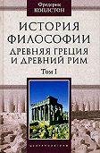 Фредерик Коплстон - История философии. Древняя Греция и Древний Рим. Том I