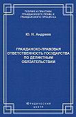 Юрий Андреев -Гражданско-правовая ответственность государства по деликтным обязательствам: Теория и судебная практика