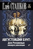 Глеб Сташков -Августейший бунт. Дом Романовых накануне революции
