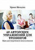 Ирина Шевцова -60авторских упражнений для тренингов. Идеи для творческого использования