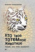 Ксения Емельянова -Кто твое тотемное животное. Узнай, кто тебя охраняет